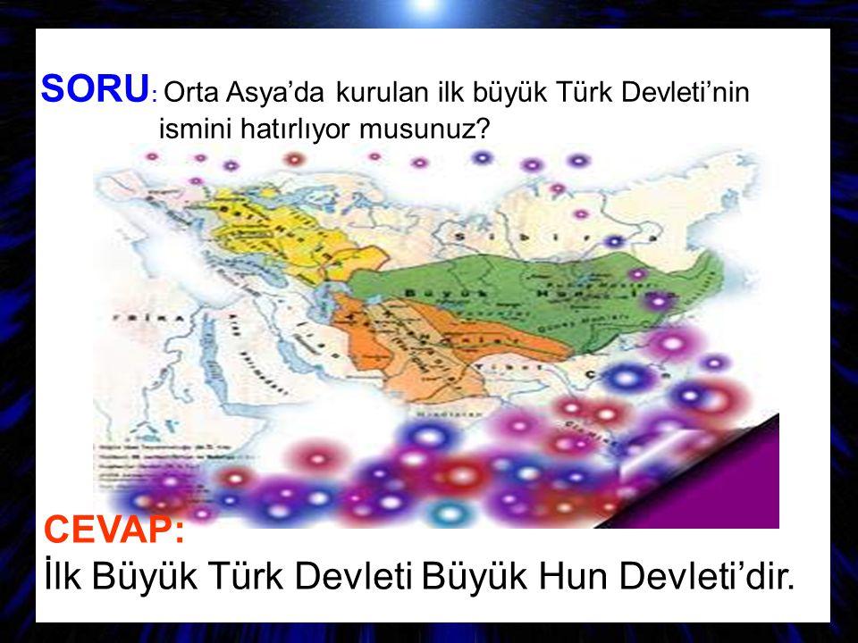 SORU : Orta Asya'da kurulan ilk büyük Türk Devleti'nin ismini hatırlıyor musunuz? CEVAP: İlk Büyük Türk Devleti Büyük Hun Devleti'dir.