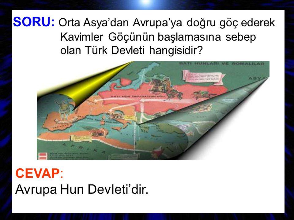 SORU: Orta Asya'dan Avrupa'ya doğru göç ederek Kavimler Göçünün başlamasına sebep olan Türk Devleti hangisidir? CEVAP: Avrupa Hun Devleti'dir.