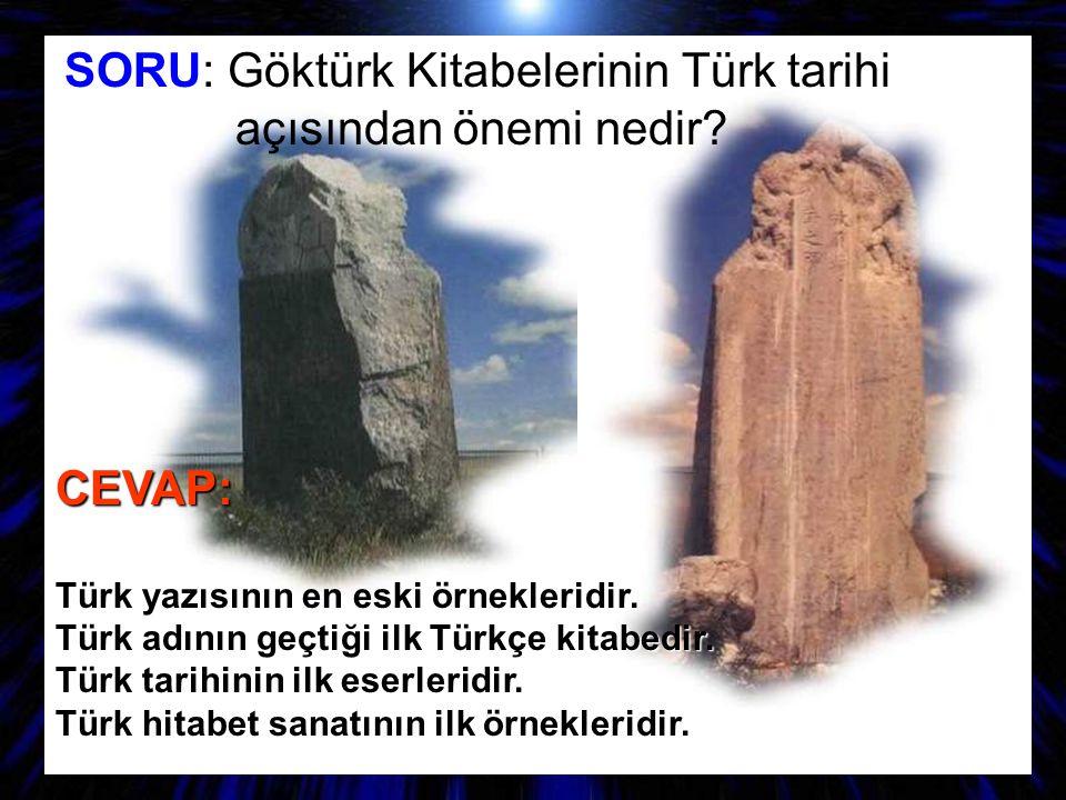 SORU: Göktürk Kitabelerinin Türk tarihi açısından önemi nedir? CEVAP: Türk yazısının en eski örnekleridir. Türk adının geçtiği ilk Türkçe kitabedir. T