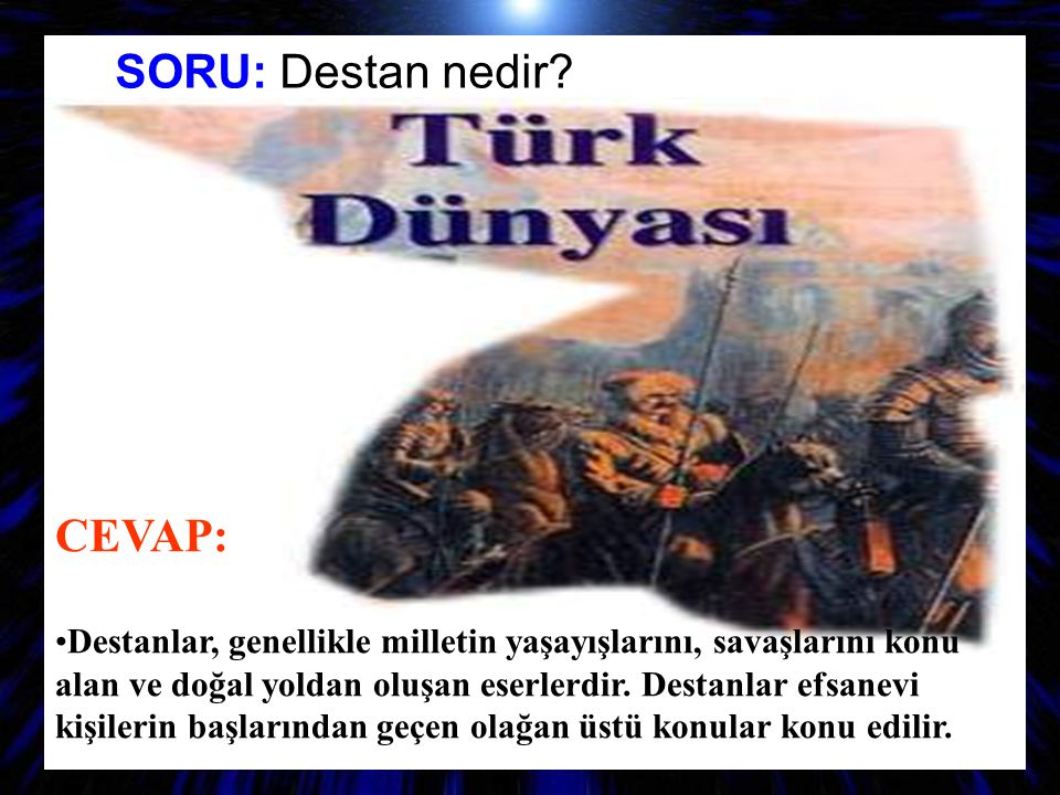 S SORU: Destan nedir? CEVAP: Destanlar, genellikle milletin yaşayışlarını, savaşlarını konu alan ve doğal yoldan oluşan eserlerdir. Destanlar efsanevi