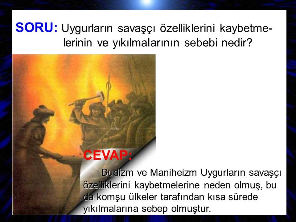 SORU: Uygurların savaşçı özelliklerini kaybetme- lerinin ve yıkılmalarının sebebi nedir? CEVAP: B udizm ve Maniheizm Uygurların savaşçı özelliklerini