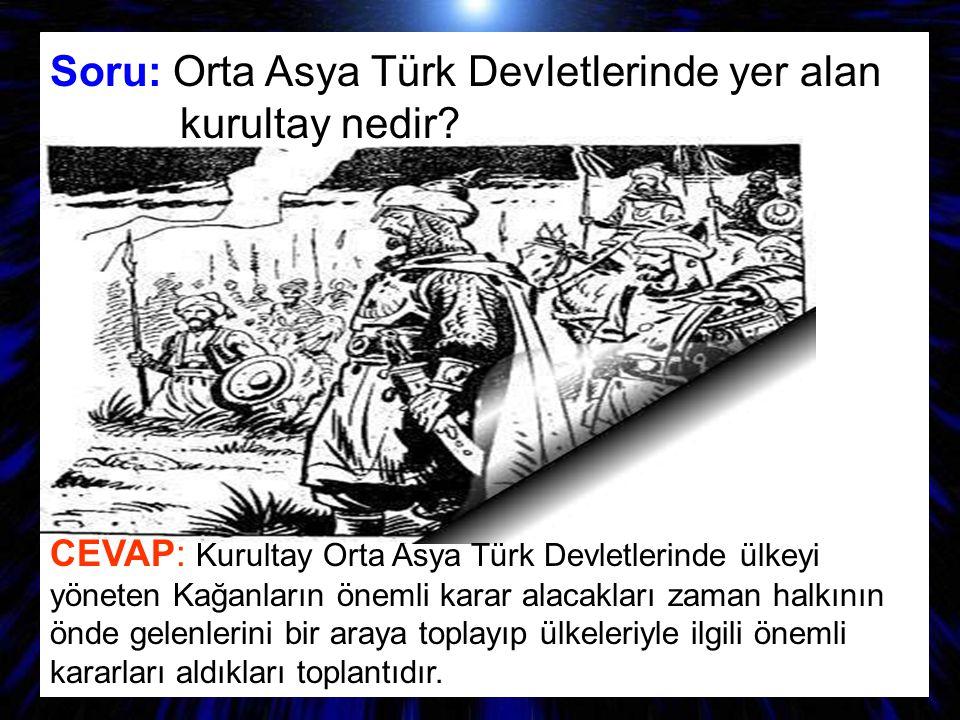 SORU: Hatırladığınız Türk destanları nelerdir? Soru: Orta Asya Türk Devletlerinde yer alan kurultay nedir? CEVAP: Kurultay Orta Asya Türk Devletlerind
