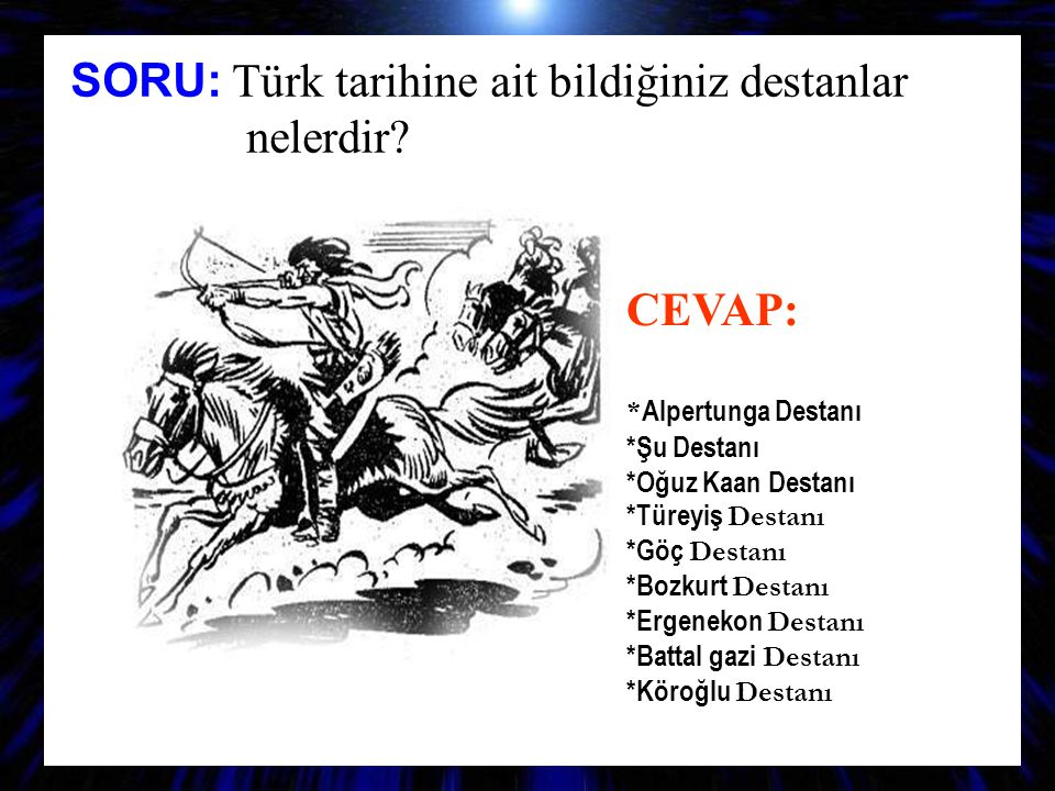 SORU: Türk tarihine ait bildiğiniz destanlar nelerdir? CEVAP: * Alpertunga Destanı *Şu Destanı *Oğuz Kaan Destanı *Türeyiş D estanı *Göç D estanı *Boz