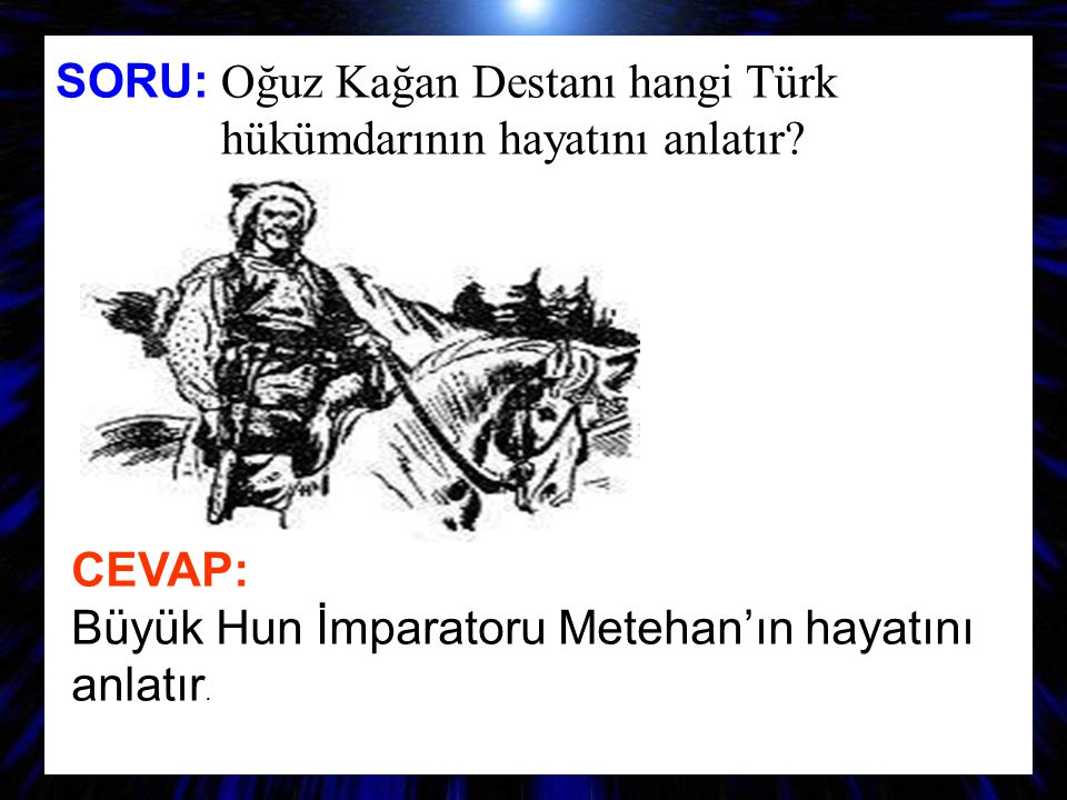 SORU: O ğuz Kağan Destanı hangi Türk hükümdarının hayatını anlatır? CEVAP: Büyük Hun İmparatoru Metehan'ın hayatını anlatır.