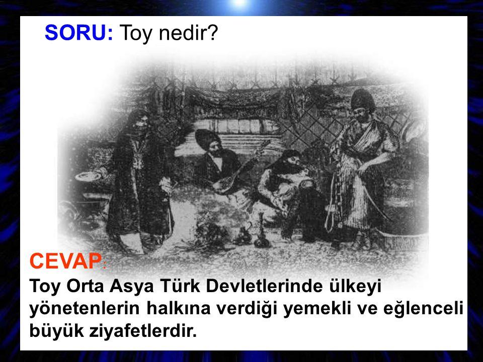 SORU: Toy nedir? CEVAP : Toy Orta Asya Türk Devletlerinde ülkeyi yönetenlerin halkına verdiği yemekli ve eğlenceli büyük ziyafetlerdir.