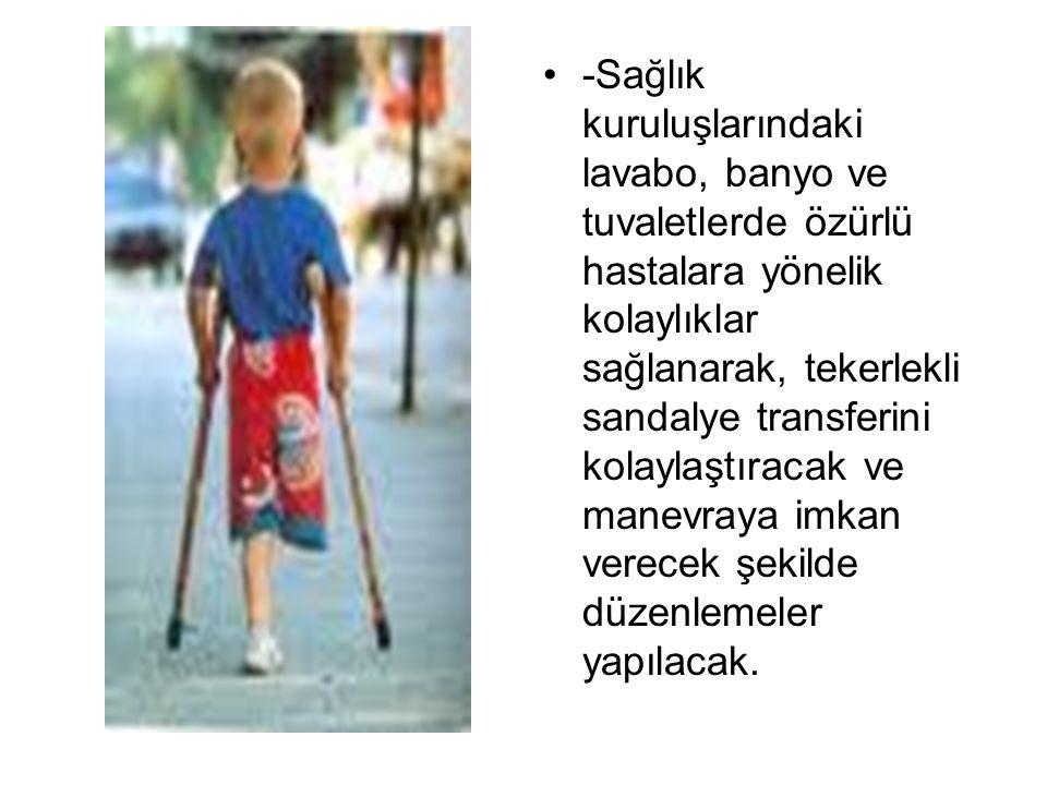 -Sağlık kuruluşlarındaki lavabo, banyo ve tuvaletlerde özürlü hastalara yönelik kolaylıklar sağlanarak, tekerlekli sandalye transferini kolaylaştıraca