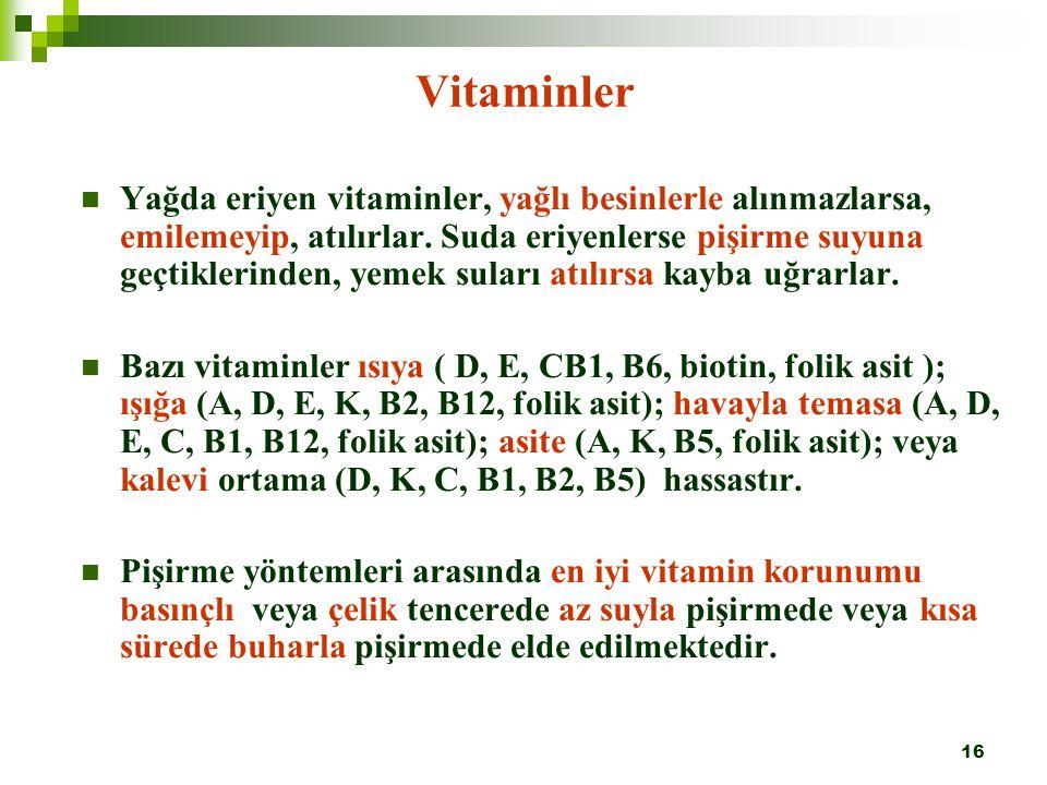16 Vitaminler Yağda eriyen vitaminler, yağlı besinlerle alınmazlarsa, emilemeyip, atılırlar. Suda eriyenlerse pişirme suyuna geçtiklerinden, yemek sul
