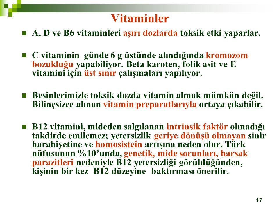 17 Vitaminler A, D ve B6 vitaminleri aşırı dozlarda toksik etki yaparlar. C vitaminin günde 6 g üstünde alındığında kromozom bozukluğu yapabiliyor. Be