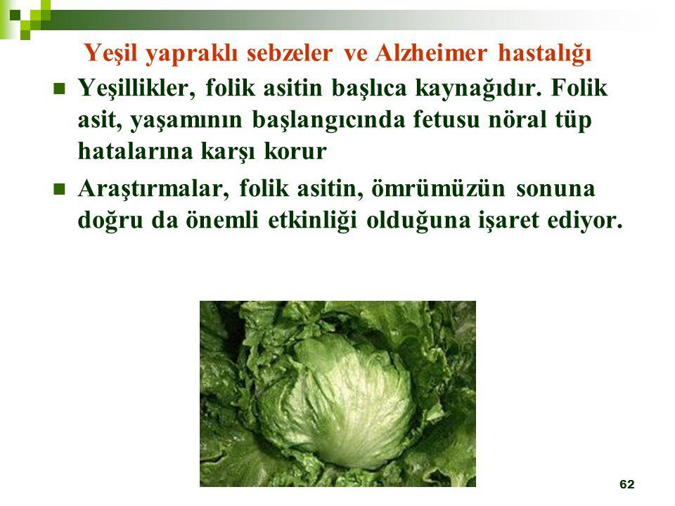 62 Yeşil yapraklı sebzeler ve Alzheimer hastalığı Yeşillikler, folik asitin başlıca kaynağıdır. Folik asit, yaşamının başlangıcında fetusu nöral tüp h