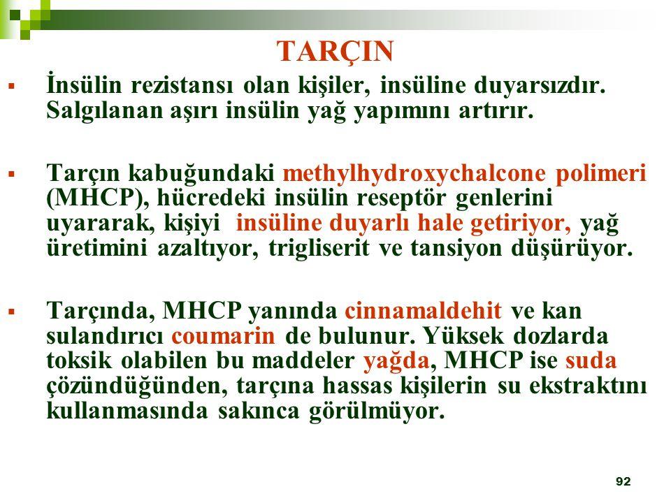 92 TARÇIN  İnsülin rezistansı olan kişiler, insüline duyarsızdır. Salgılanan aşırı insülin yağ yapımını artırır.  Tarçın kabuğundaki methylhydroxych