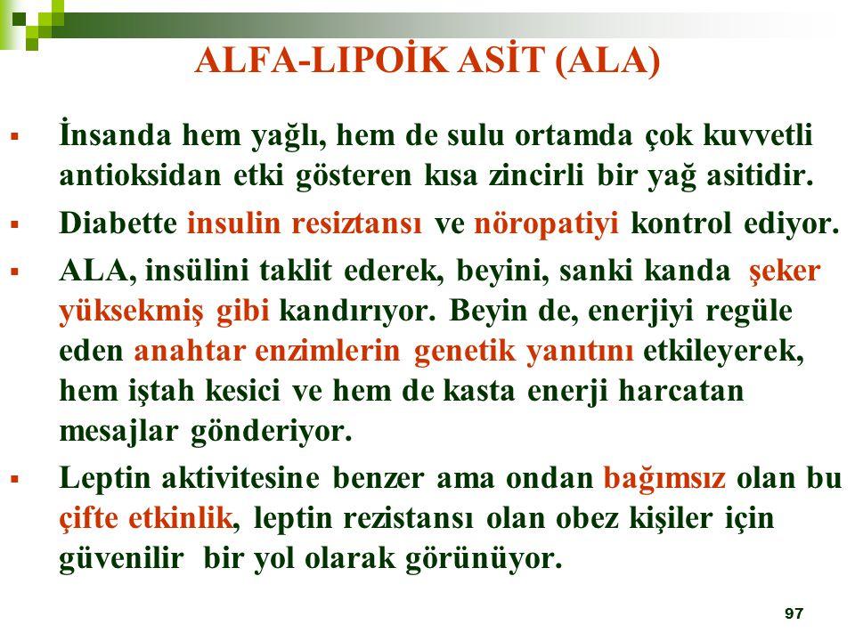 97 ALFA-LIPOİK ASİT (ALA)  İnsanda hem yağlı, hem de sulu ortamda çok kuvvetli antioksidan etki gösteren kısa zincirli bir yağ asitidir.  Diabette i