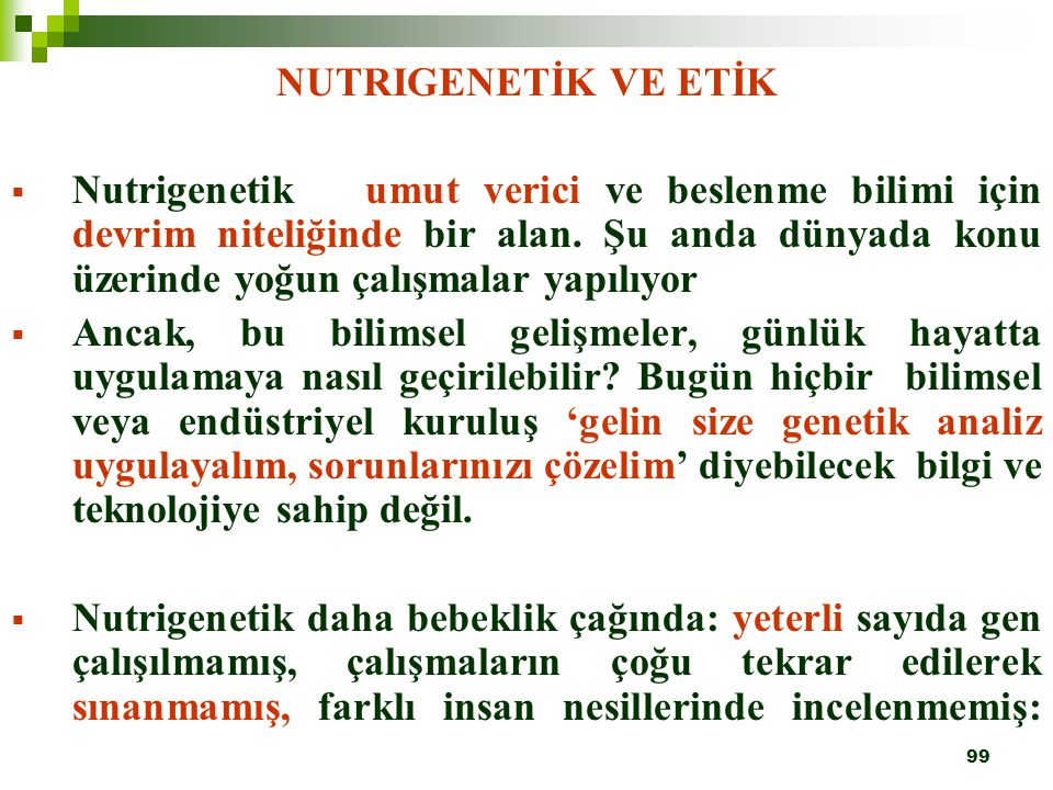 99 NUTRIGENETİK VE ETİK  Nutrigenetik umut verici ve beslenme bilimi için devrim niteliğinde bir alan. Şu anda dünyada konu üzerinde yoğun çalışmalar