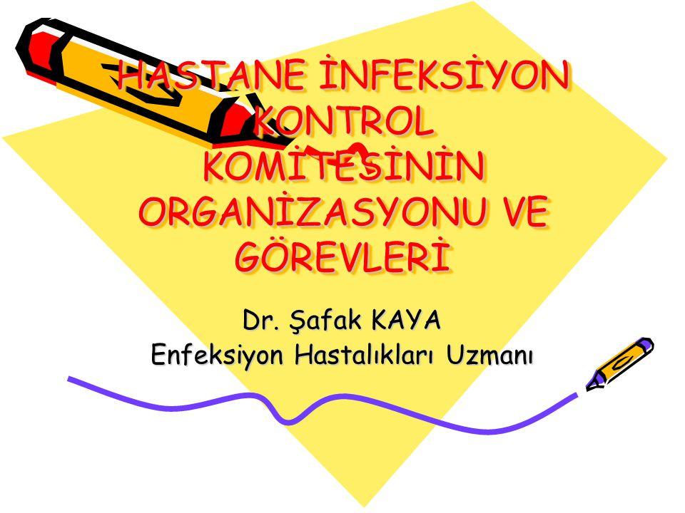 HASTANE İNFEKSİYON KONTROL KOMİTESİNİN ORGANİZASYONU VE GÖREVLERİ Dr. Şafak KAYA Enfeksiyon Hastalıkları Uzmanı