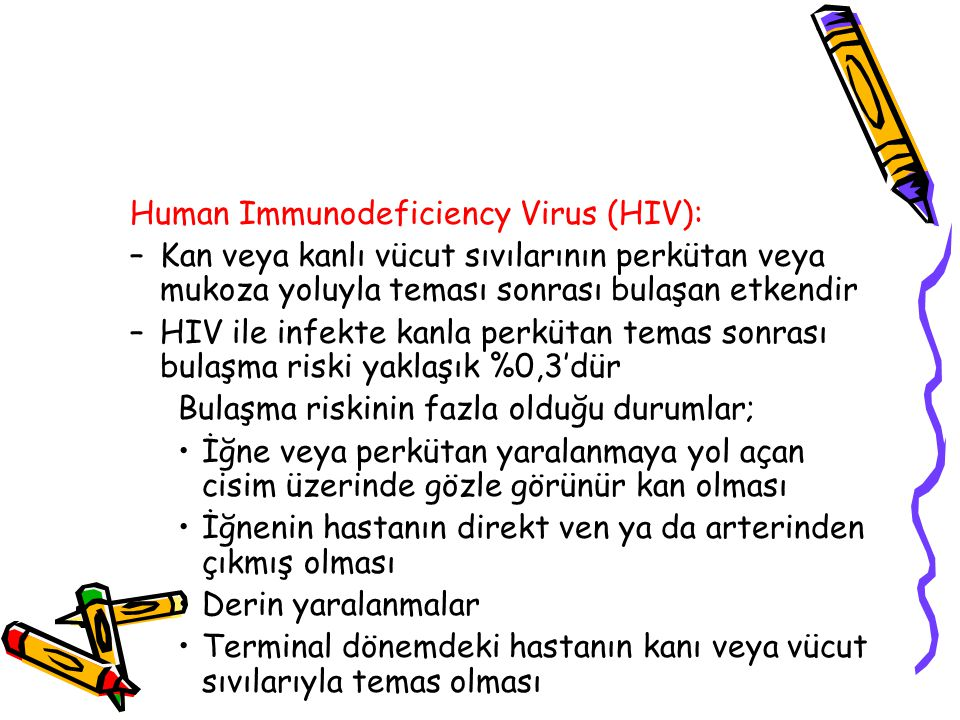Human Immunodeficiency Virus (HIV): –Kan veya kanlı vücut sıvılarının perkütan veya mukoza yoluyla teması sonrası bulaşan etkendir –HIV ile infekte ka