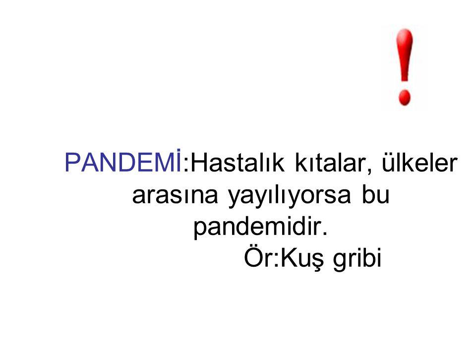 PANDEMİ:Hastalık kıtalar, ülkeler arasına yayılıyorsa bu pandemidir. Ör:Kuş gribi