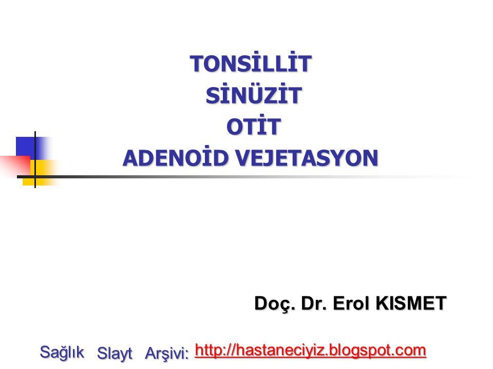 TONSİLLİT SİNÜZİT OTİT ADENOİD VEJETASYON Doç. Dr. Erol KISMET Sağlık Slayt Arşivi: http://hastaneciyiz.blogspot.com