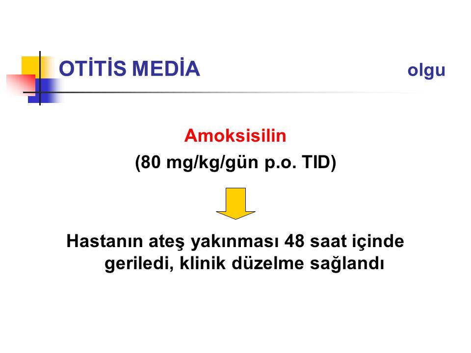 Amoksisilin (80 mg/kg/gün p.o. TID) Hastanın ateş yakınması 48 saat içinde geriledi, klinik düzelme sağlandı OTİTİS MEDİA olgu