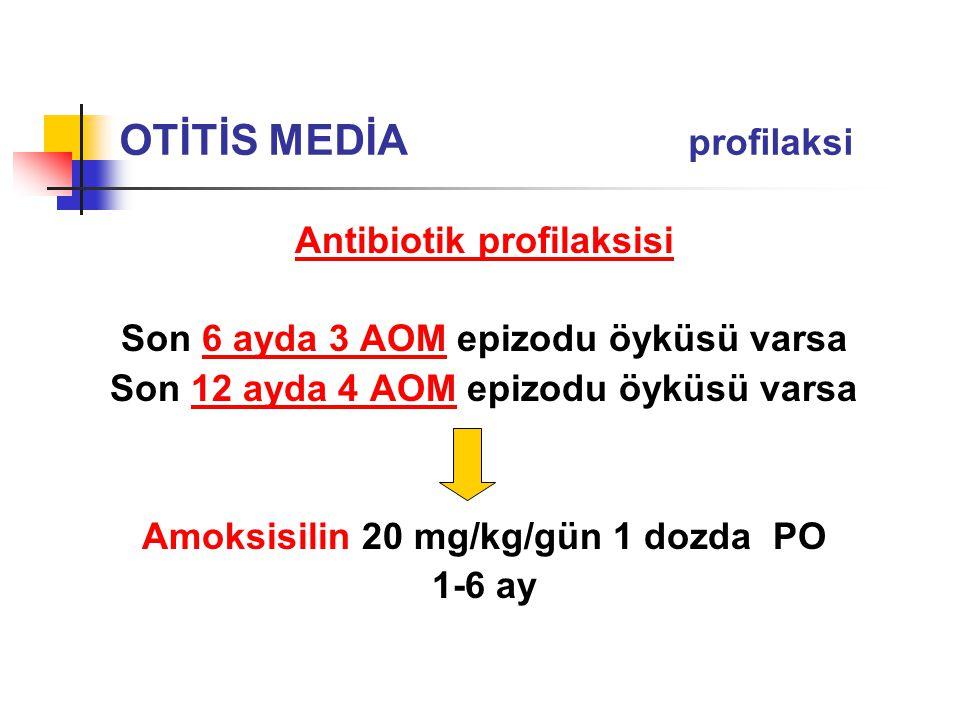 Antibiotik profilaksisi Son 6 ayda 3 AOM epizodu öyküsü varsa Son 12 ayda 4 AOM epizodu öyküsü varsa Amoksisilin 20 mg/kg/gün 1 dozda PO 1-6 ay OTİTİS