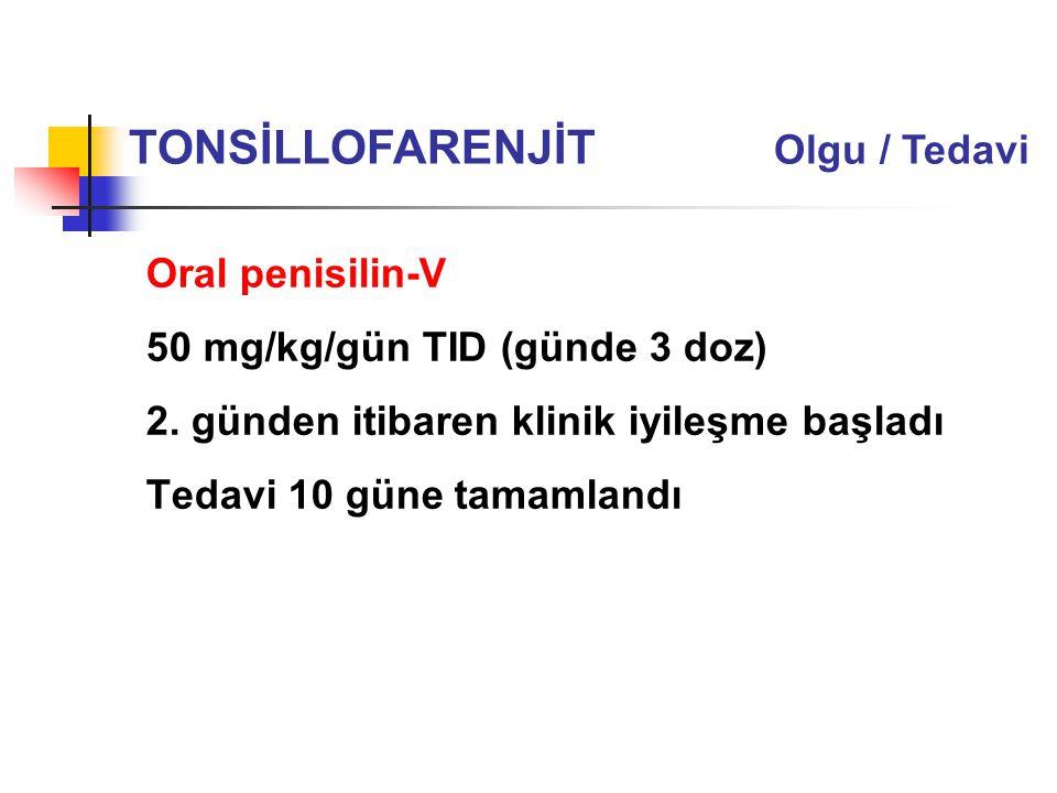 Oral penisilin-V 50 mg/kg/gün TID (günde 3 doz) 2. günden itibaren klinik iyileşme başladı Tedavi 10 güne tamamlandı TONSİLLOFARENJİT Olgu / Tedavi