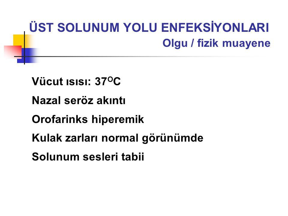 Vücut ısısı: 37 O C Nazal seröz akıntı Orofarinks hiperemik Kulak zarları normal görünümde Solunum sesleri tabii ÜST SOLUNUM YOLU ENFEKSİYONLARI Olgu