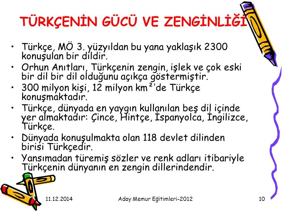11.12.2014Aday Memur Eğitimleri-201210 TÜRKÇENİN GÜCÜ VE ZENGİNLİĞİ Türkçe, MÖ 3. yüzyıldan bu yana yaklaşık 2300 konuşulan bir dildir. Orhun Anıtları
