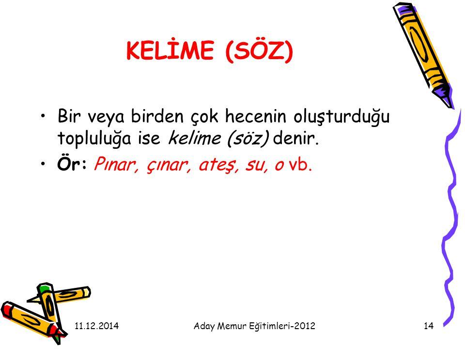 11.12.2014Aday Memur Eğitimleri-201214 KELİME (SÖZ) Bir veya birden çok hecenin oluşturduğu topluluğa ise kelime (söz) denir. Ör: Pınar, çınar, ateş,
