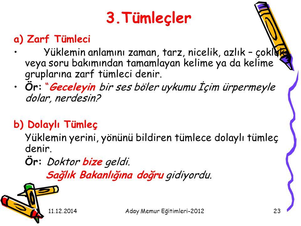 11.12.2014Aday Memur Eğitimleri-201223 3.Tümleçler a) Zarf Tümleci Yüklemin anlamını zaman, tarz, nicelik, azlık – çokluk veya soru bakımından tamamla