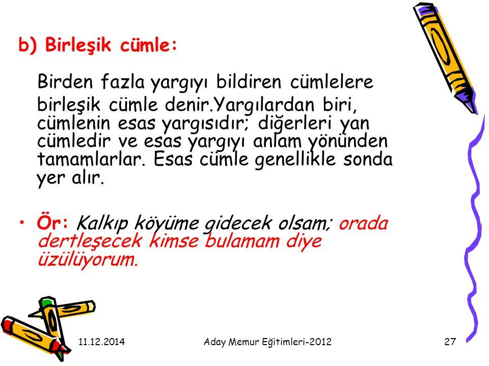 11.12.2014Aday Memur Eğitimleri-201227 b) Birleşik cümle: Birden fazla yargıyı bildiren cümlelere birleşik cümle denir.Yargılardan biri, cümlenin esas