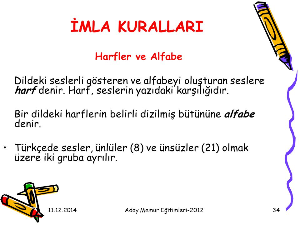 11.12.2014Aday Memur Eğitimleri-201234 İMLA KURALLARI Harfler ve Alfabe Dildeki seslerli gösteren ve alfabeyi oluşturan seslere harf denir. Harf, sesl