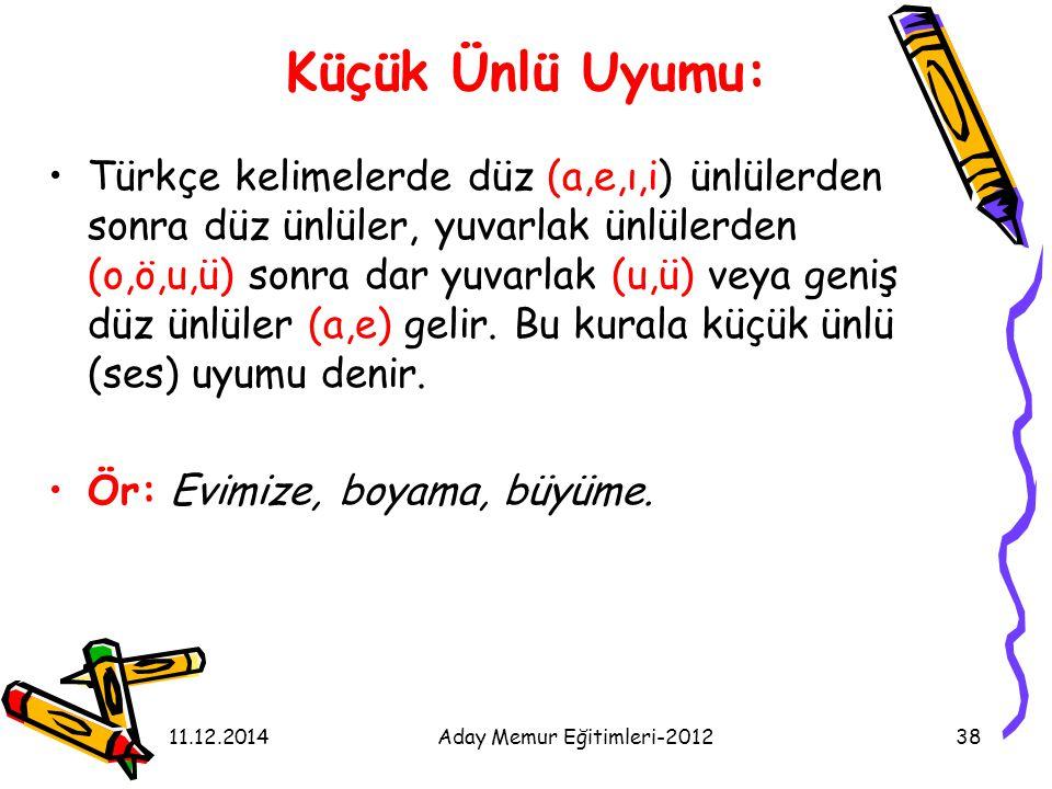 11.12.2014Aday Memur Eğitimleri-201238 Küçük Ünlü Uyumu: Türkçe kelimelerde düz (a,e,ı,i) ünlülerden sonra düz ünlüler, yuvarlak ünlülerden (o,ö,u,ü)