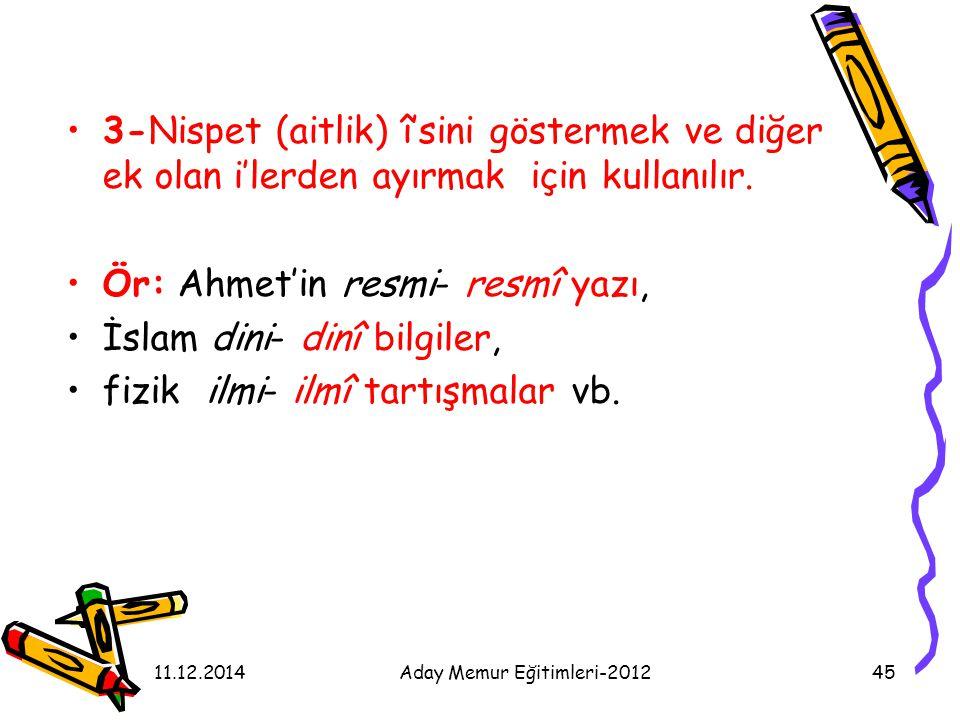 11.12.2014Aday Memur Eğitimleri-201245 3-Nispet (aitlik) î'sini göstermek ve diğer ek olan i'lerden ayırmak için kullanılır. Ör: Ahmet'in resmi- resmî