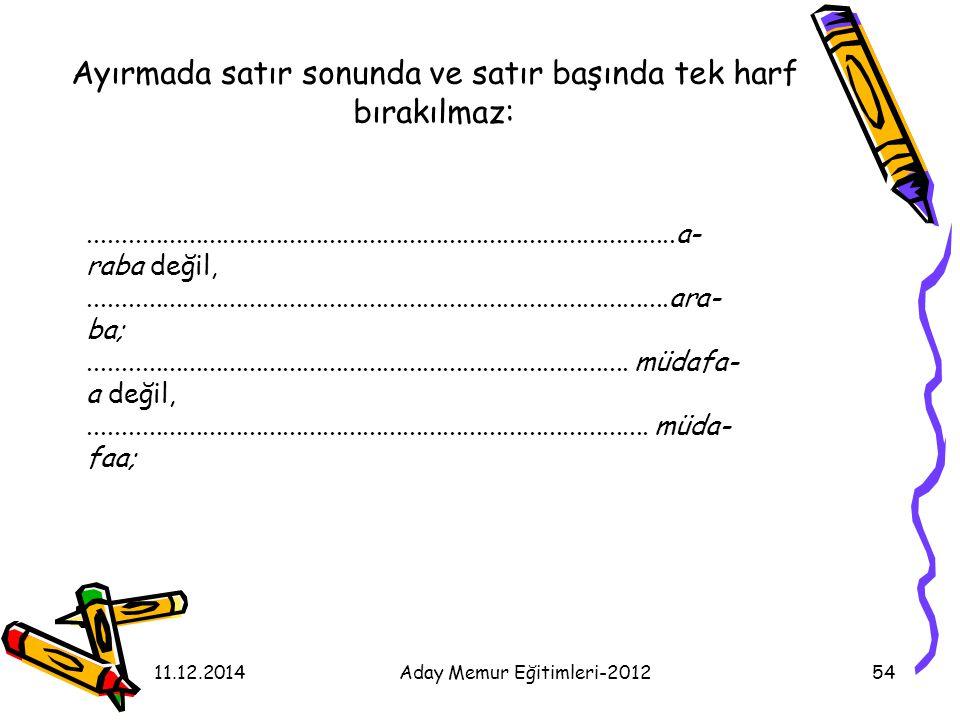 11.12.2014Aday Memur Eğitimleri-201254 Ayırmada satır sonunda ve satır başında tek harf bırakılmaz:...................................................