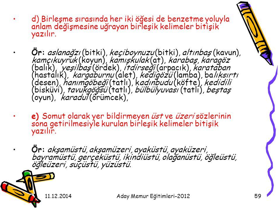 11.12.2014Aday Memur Eğitimleri-201259 d) Birleşme sırasında her iki öğesi de benzetme yoluyla anlam değişmesine uğrayan birleşik kelimeler bitişik ya