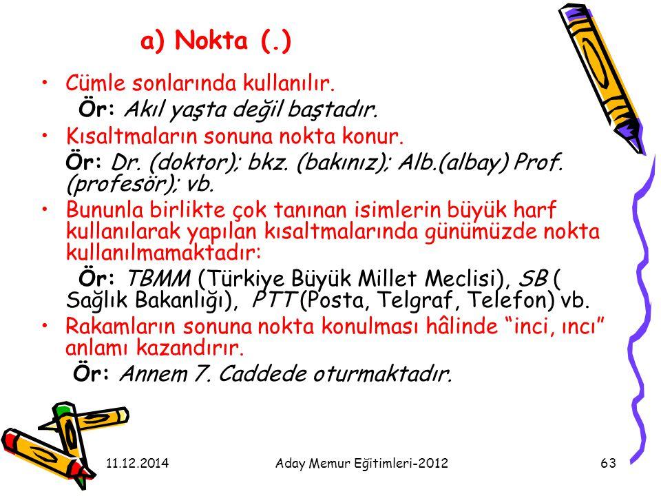 11.12.2014Aday Memur Eğitimleri-201263 a) Nokta (.) Cümle sonlarında kullanılır. Ör: Akıl yaşta değil baştadır. Kısaltmaların sonuna nokta konur. Ör: