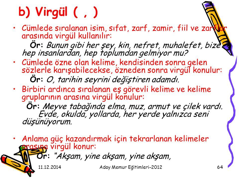 11.12.2014Aday Memur Eğitimleri-201264 b) Virgül (, ) Cümlede sıralanan isim, sıfat, zarf, zamir, fiil ve zarflar arasında virgül kullanılır: Ör: Bunu