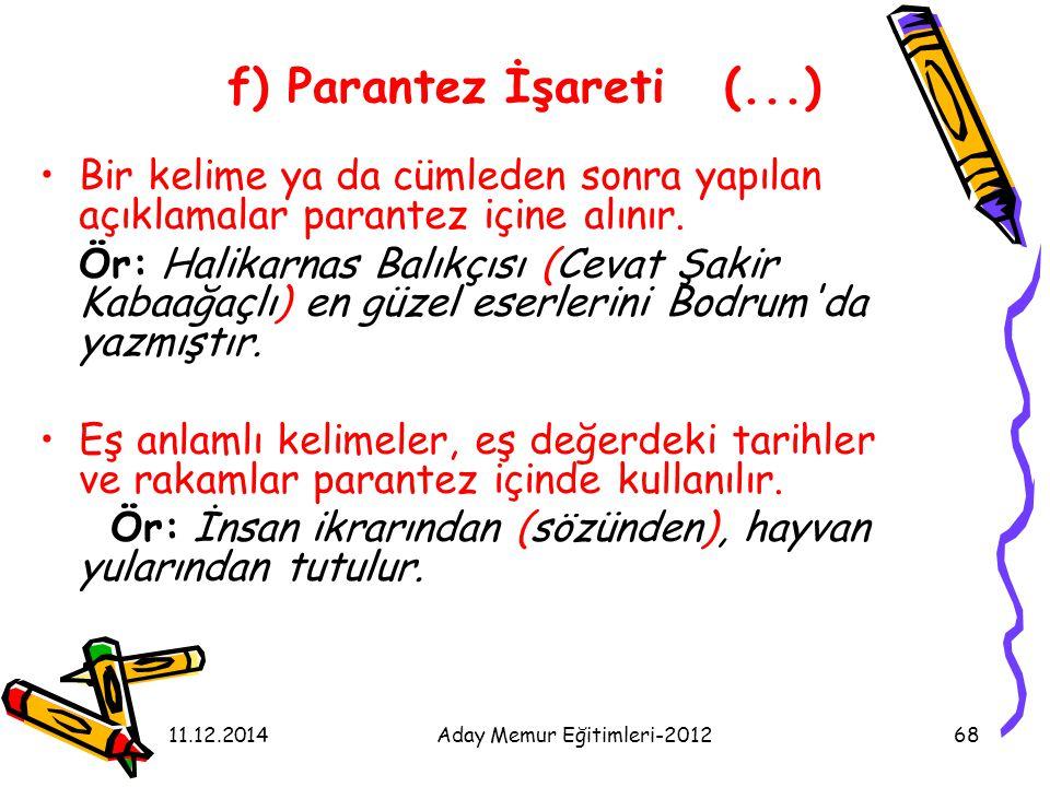 11.12.2014Aday Memur Eğitimleri-201268 f) Parantez İşareti (...) Bir kelime ya da cümleden sonra yapılan açıklamalar parantez içine alınır. Ör: Halika