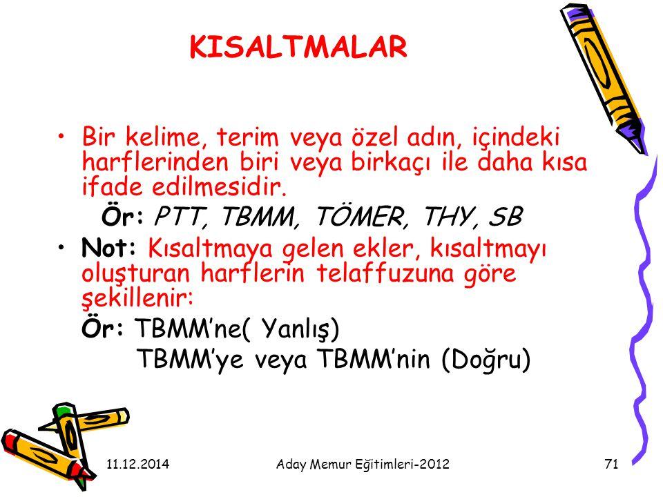 11.12.2014Aday Memur Eğitimleri-201271 KISALTMALAR Bir kelime, terim veya özel adın, içindeki harflerinden biri veya birkaçı ile daha kısa ifade edilm