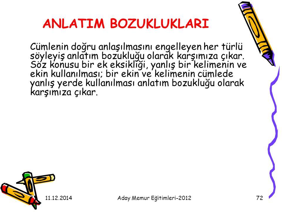 11.12.2014Aday Memur Eğitimleri-201272 ANLATIM BOZUKLUKLARI Cümlenin doğru anlaşılmasını engelleyen her türlü söyleyiş anlatım bozukluğu olarak karşım