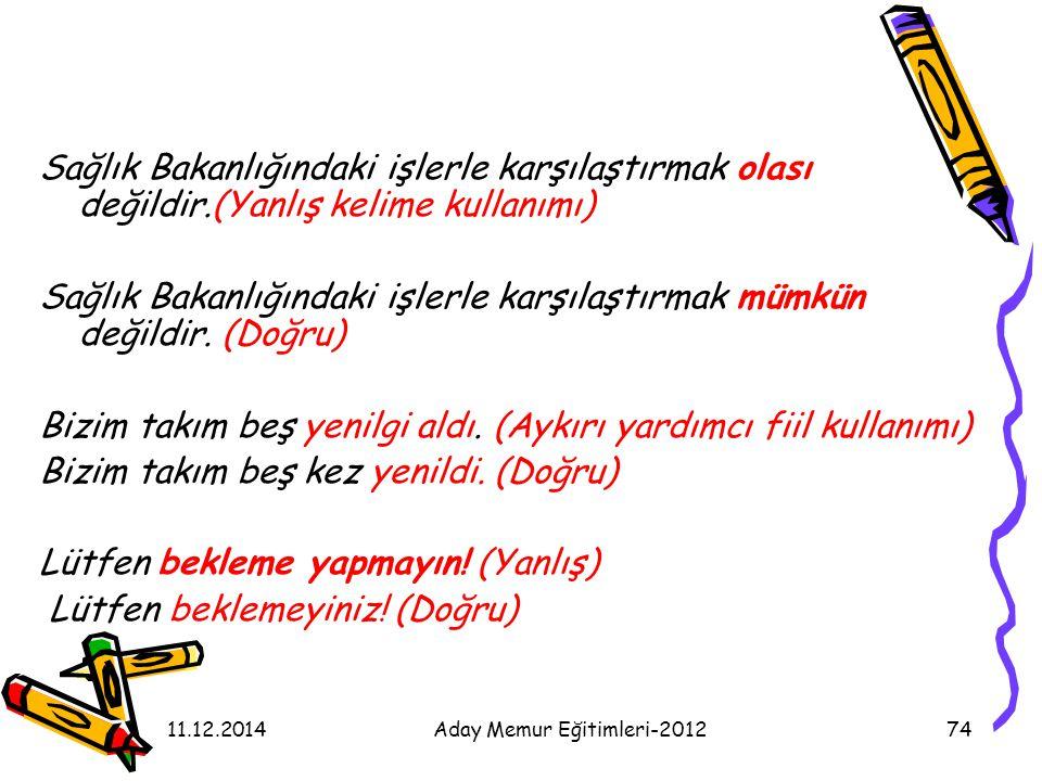 11.12.2014Aday Memur Eğitimleri-201274 Sağlık Bakanlığındaki işlerle karşılaştırmak olası değildir.(Yanlış kelime kullanımı) Sağlık Bakanlığındaki işl