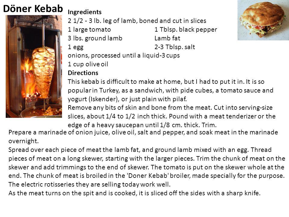 Döner Kebab Ingredients 2 1/2 - 3 lb. leg of lamb, boned and cut in slices 1 large tomato 1 Tblsp. black pepper 3 lbs. ground lamb Lamb fat 1 egg 2-3