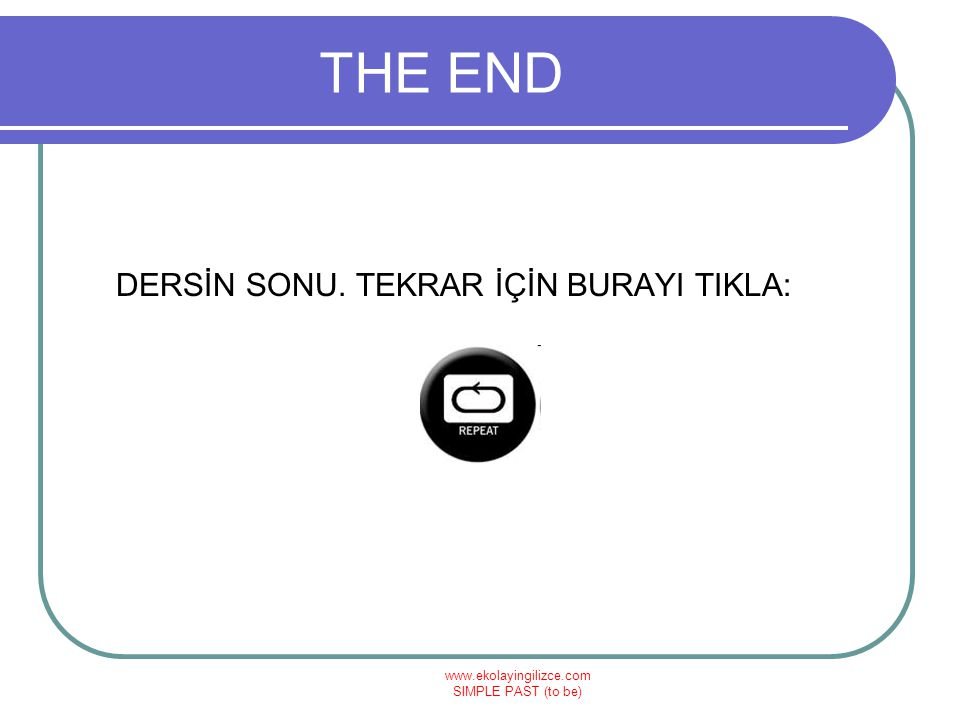 www.ekolayingilizce.com SIMPLE PAST (to be) THE END DERSİN SONU. TEKRAR İÇİN BURAYI TIKLA: