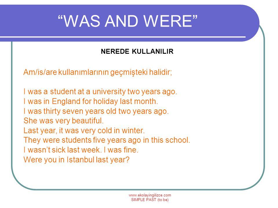 www.ekolayingilizce.com SIMPLE PAST (to be) WAS AND WERE NEREDE KULLANILIR Am/is/are kullanımlarının geçmişteki halidir; I was a student at a university two years ago.
