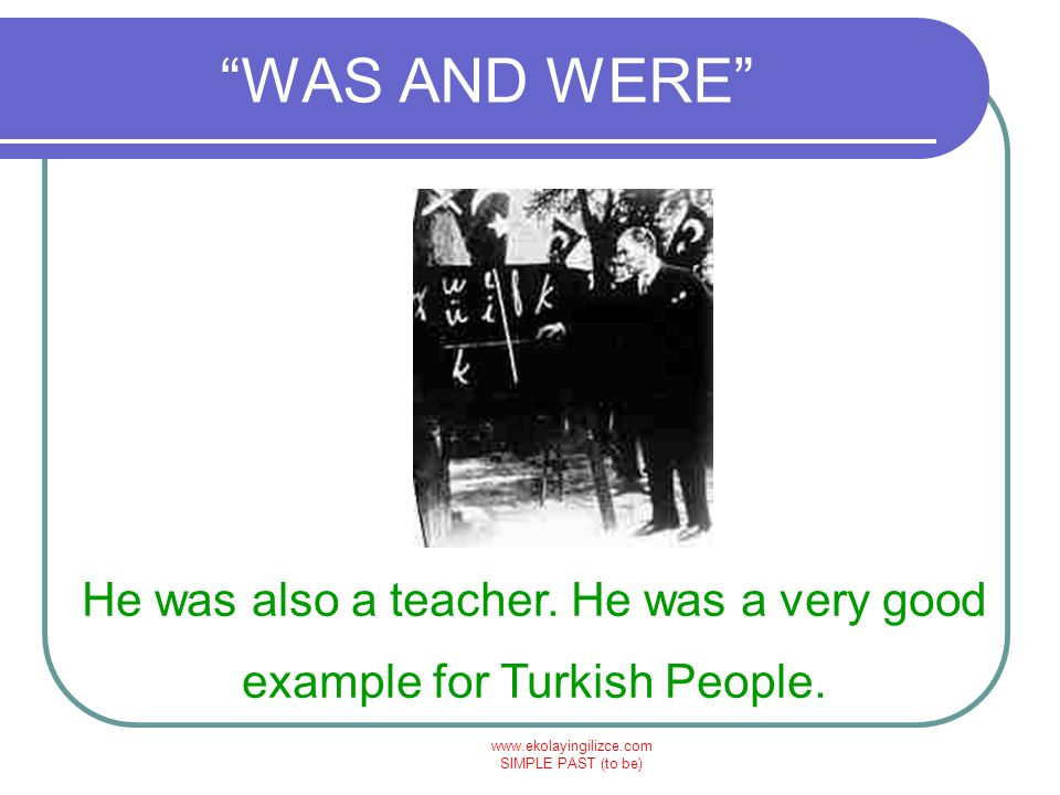 "www.ekolayingilizce.com SIMPLE PAST (to be) ""WAS AND WERE"" He was also a teacher. He was a very good example for Turkish People."