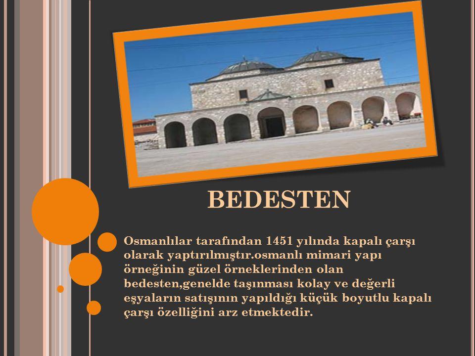 BEDESTEN Osmanlılar tarafından 1451 yılında kapalı çarşı olarak yaptırılmıştır.osmanlı mimari yapı örneğinin güzel örneklerinden olan bedesten,genelde taşınması kolay ve değerli eşyaların satışının yapıldığı küçük boyutlu kapalı çarşı özelliğini arz etmektedir.