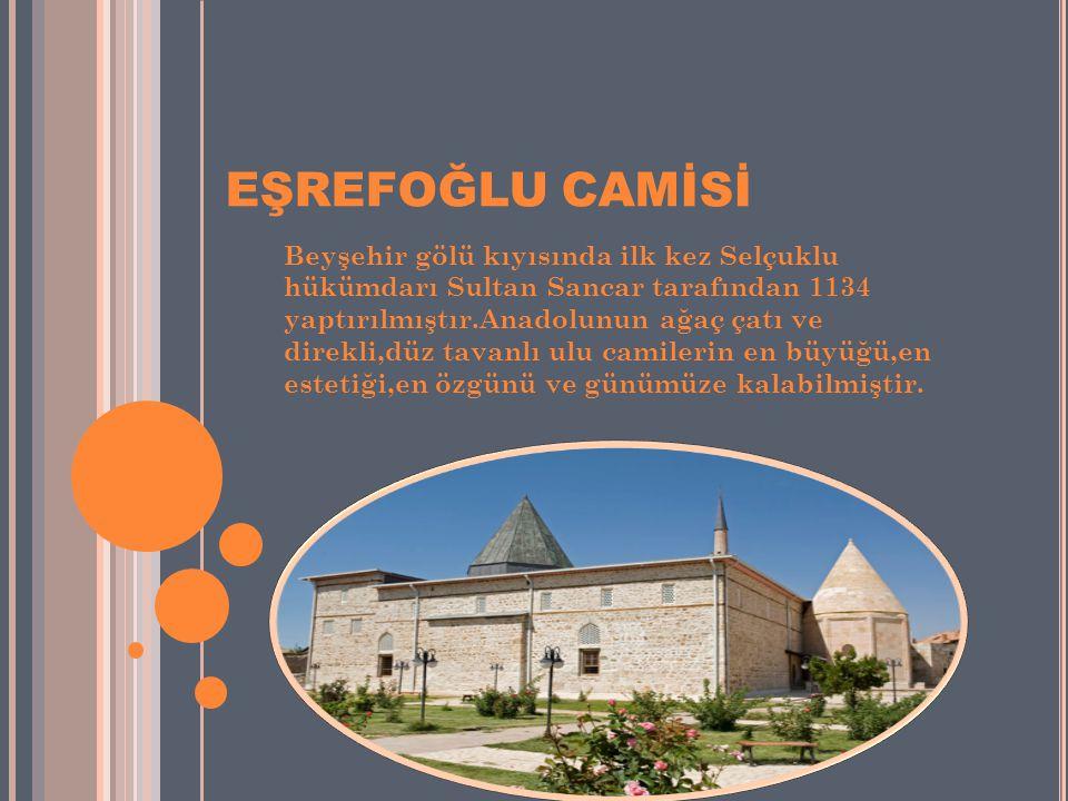 EŞREFOĞLU CAMİSİ Beyşehir gölü kıyısında ilk kez Selçuklu hükümdarı Sultan Sancar tarafından 1134 yaptırılmıştır.Anadolunun ağaç çatı ve direkli,düz t