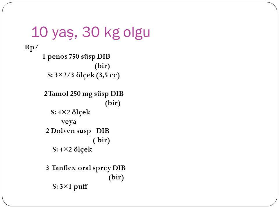 10 yaş, 30 kg olgu Rp/ 1 penos 750 süsp DIB (bir) S: 3×2/3 ölçek (3,5 cc) 2 Tamol 250 mg süsp DIB (bir) S: 4×2 ölçek veya 2 Dolven susp DIB ( bir) S: 4×2 ölçek 3 Tanflex oral sprey DIB (bir) S: 3×1 puff