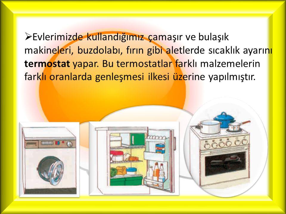  Evlerimizde kullandığımız çamaşır ve bulaşık makineleri, buzdolabı, fırın gibi aletlerde sıcaklık ayarını termostat yapar. Bu termostatlar farklı ma