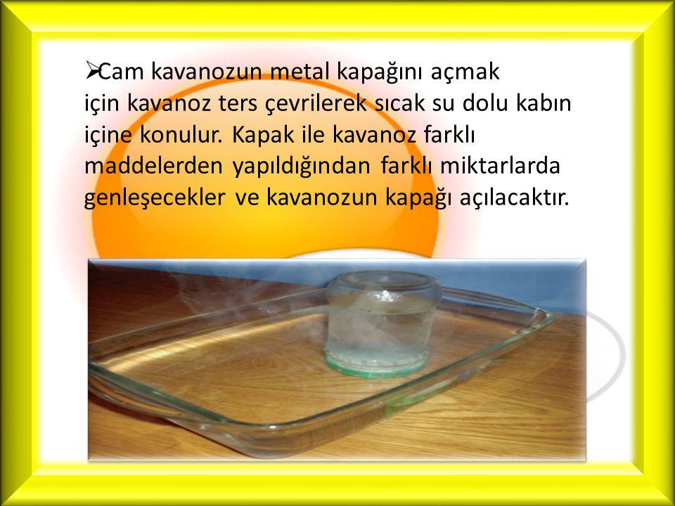  Cam kavanozun metal kapağını açmak için kavanoz ters çevrilerek sıcak su dolu kabın içine konulur. Kapak ile kavanoz farklı maddelerden yapıldığında