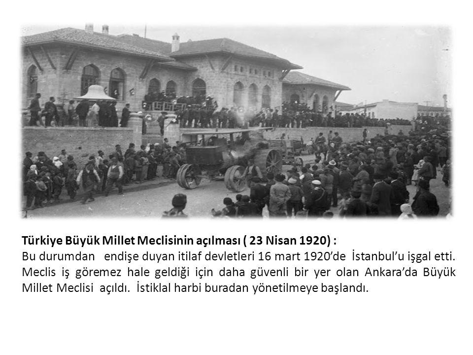Türkiye Büyük Millet Meclisinin açılması ( 23 Nisan 1920) : Bu durumdan endişe duyan itilaf devletleri 16 mart 1920'de İstanbul'u işgal etti. Meclis i