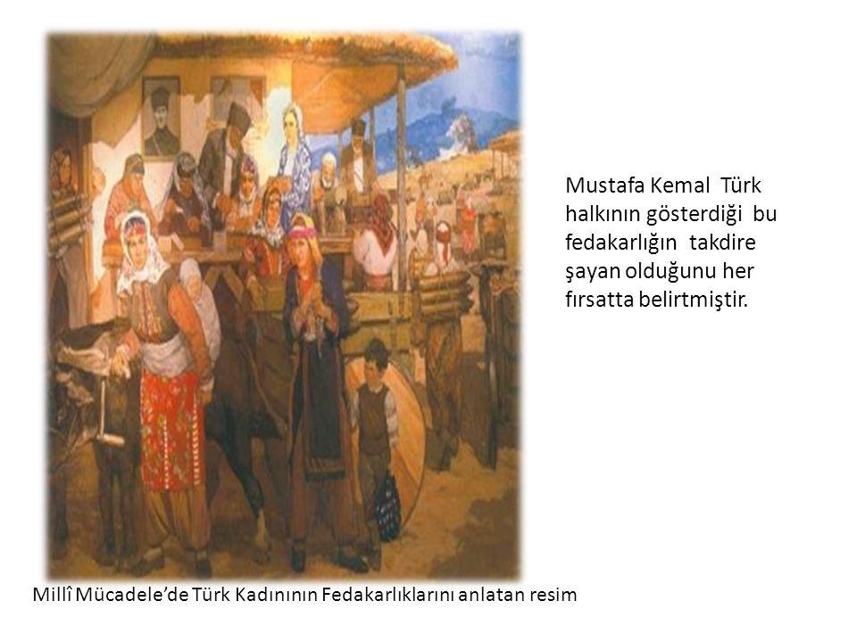 Millî Mücadele'de Türk Kadınının Fedakarlıklarını anlatan resim Mustafa Kemal Türk halkının gösterdiği bu fedakarlığın takdire şayan olduğunu her fırs